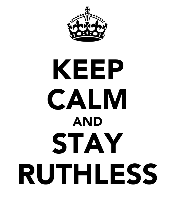 KEEP CALM AND STAY RUTHLESS