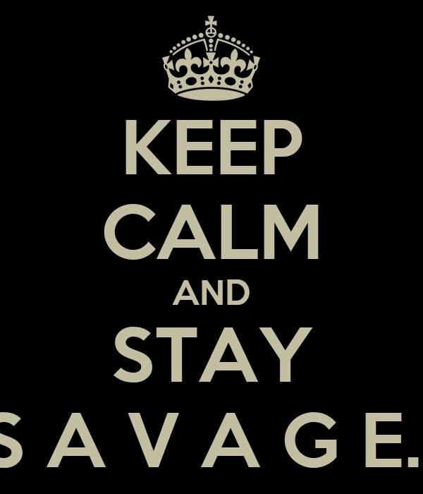 KEEP CALM AND STAY S A V A G E.