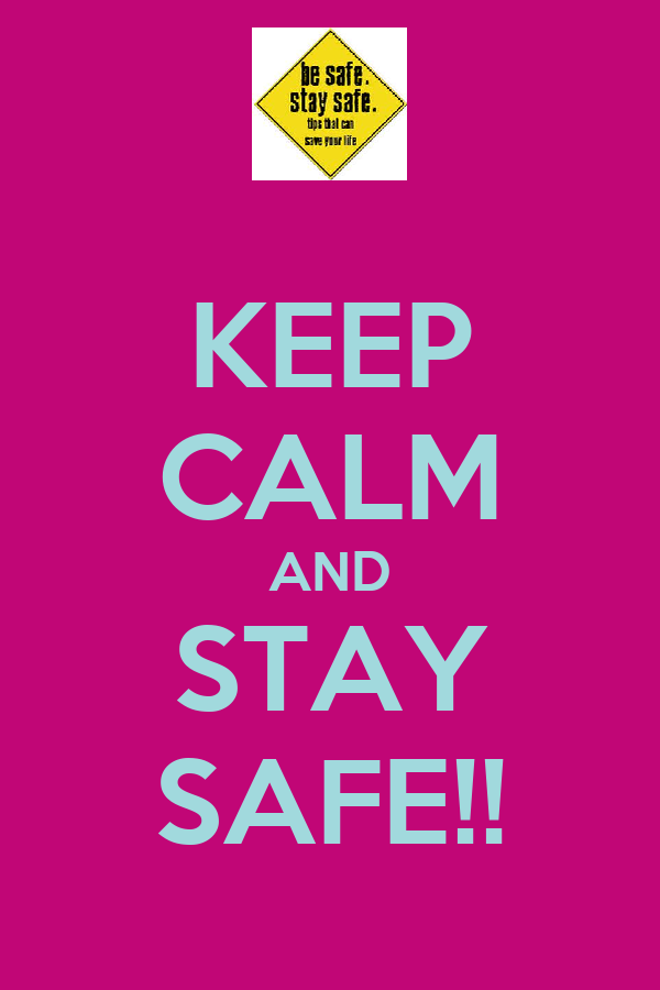 KEEP CALM AND STAY SAFE!!