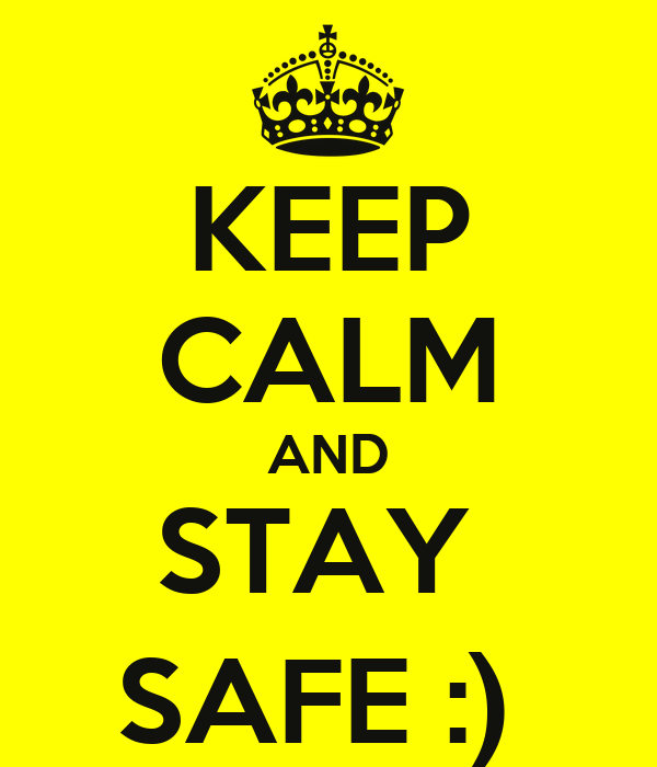 KEEP CALM AND STAY  SAFE :)
