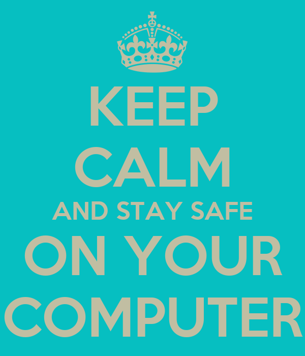 KEEP CALM AND STAY SAFE ON YOUR COMPUTER