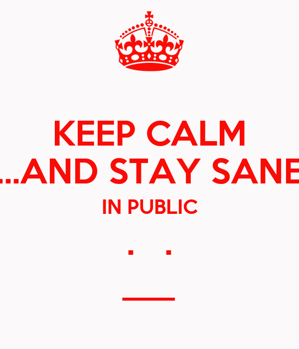 KEEP CALM ...AND STAY SANE IN PUBLIC .   . ___