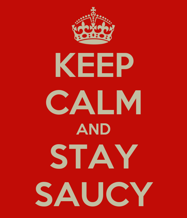 KEEP CALM AND STAY SAUCY