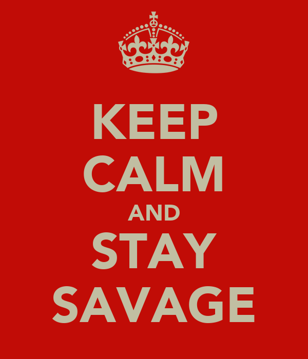 KEEP CALM AND STAY SAVAGE