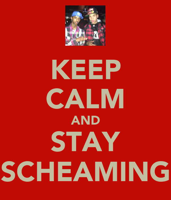 KEEP CALM AND STAY SCHEAMING