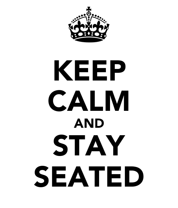 KEEP CALM AND STAY SEATED