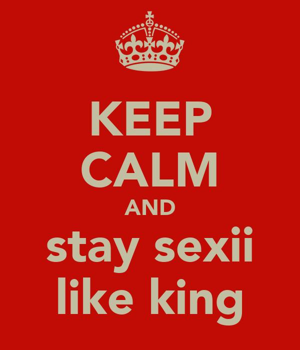 KEEP CALM AND stay sexii like king