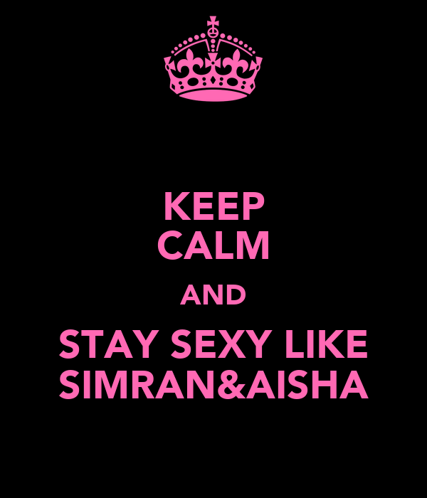KEEP CALM AND STAY SEXY LIKE SIMRAN&AISHA