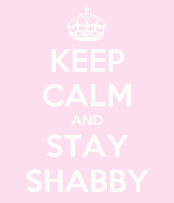 KEEP CALM AND STAY SHABBY