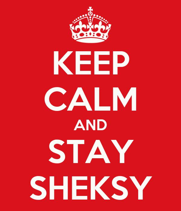 KEEP CALM AND STAY SHEKSY