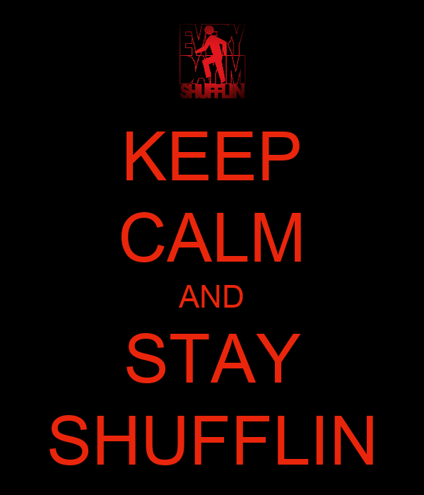 KEEP CALM AND STAY SHUFFLIN