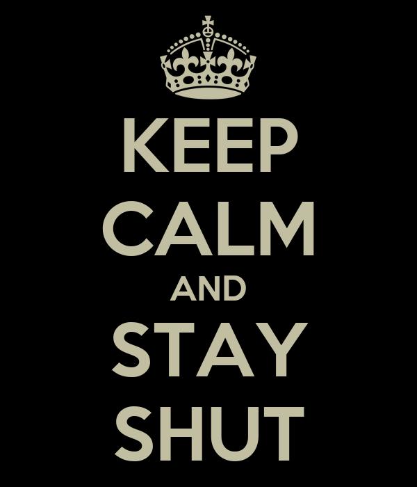 KEEP CALM AND STAY SHUT