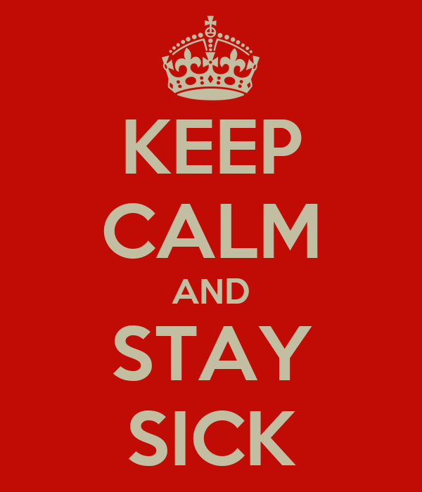 KEEP CALM AND STAY SICK