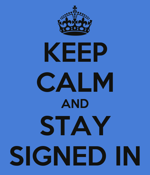 KEEP CALM AND STAY SIGNED IN