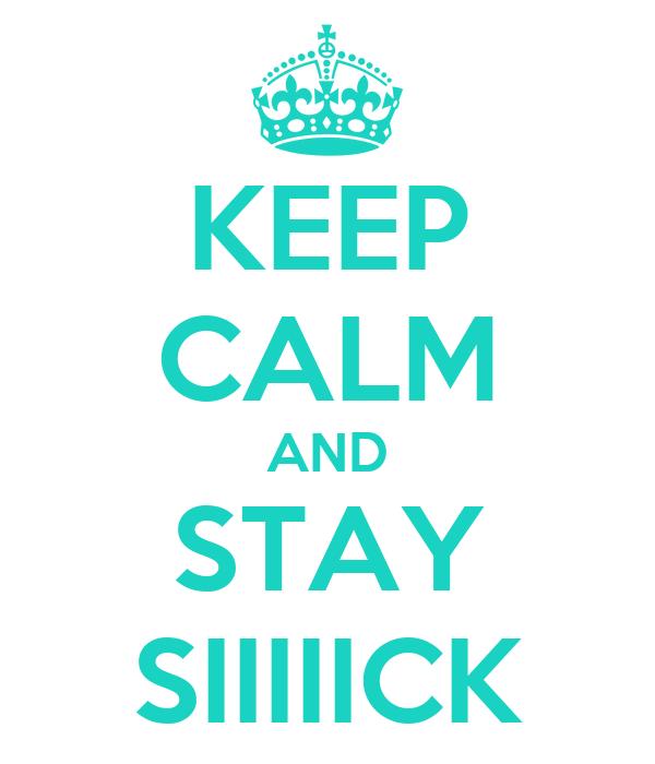 KEEP CALM AND STAY SIIIIICK