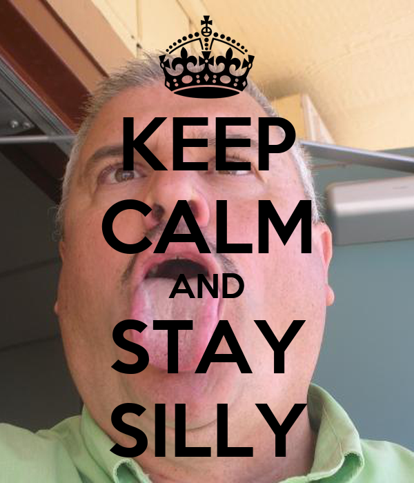 KEEP CALM AND STAY SILLY