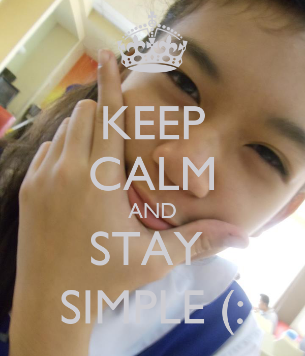 KEEP CALM AND STAY  SIMPLE (:
