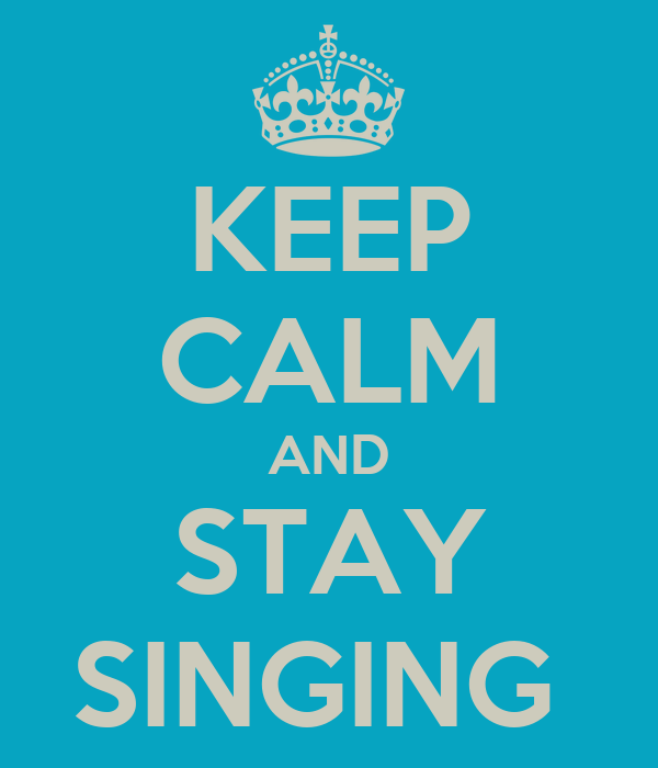 KEEP CALM AND STAY SINGING