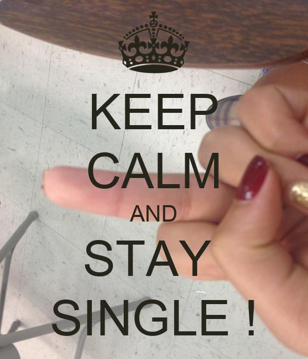 KEEP CALM AND STAY  SINGLE !