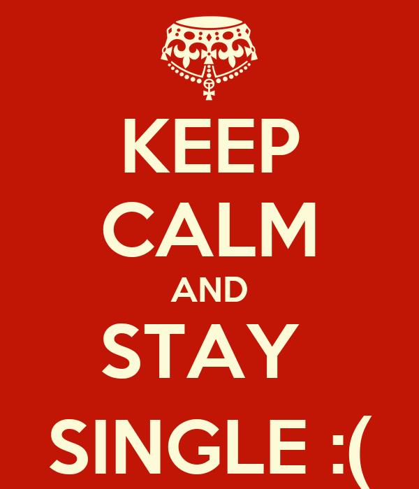 KEEP CALM AND STAY  SINGLE :(