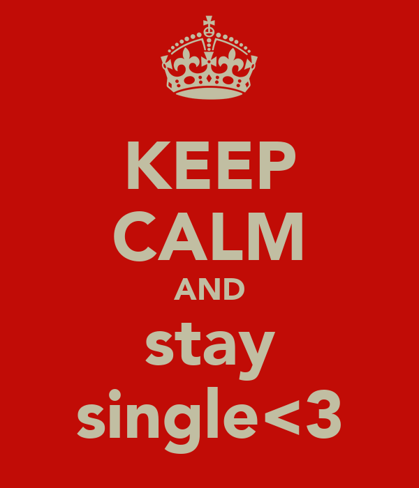 KEEP CALM AND stay single<3