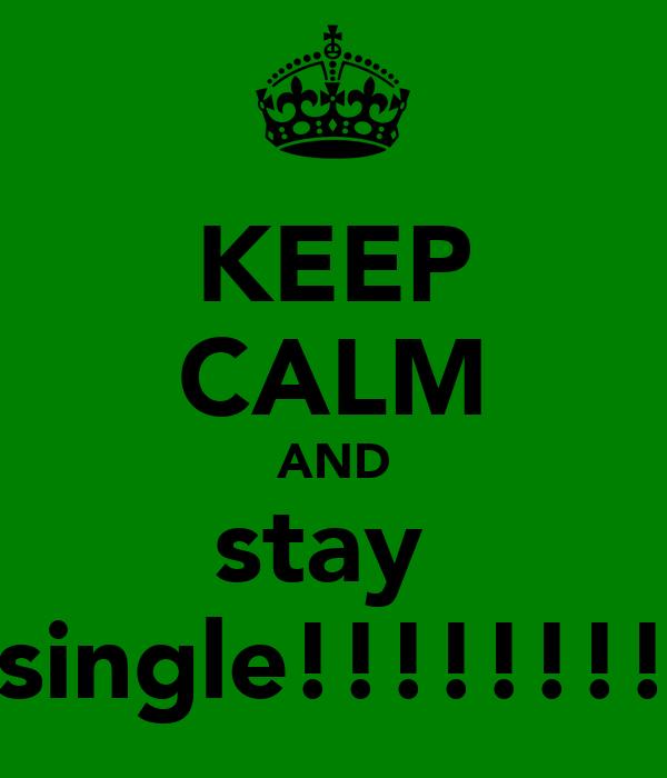 KEEP CALM AND stay  single!!!!!!!!