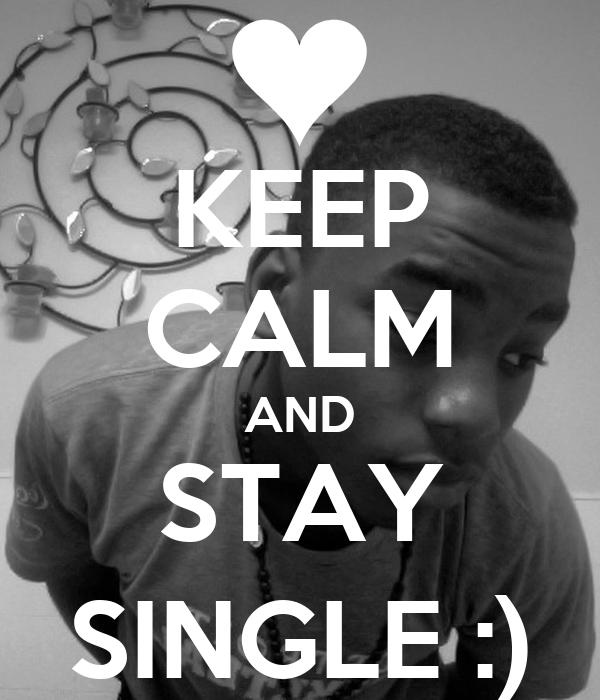 KEEP CALM AND STAY SINGLE :)