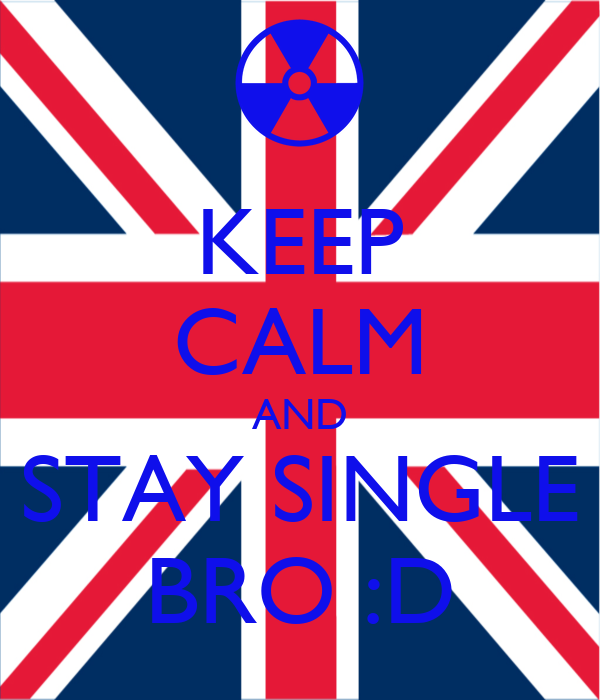 KEEP CALM AND STAY SINGLE BRO :D