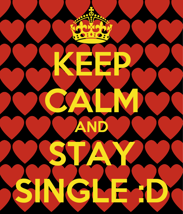 KEEP CALM AND STAY SINGLE :D