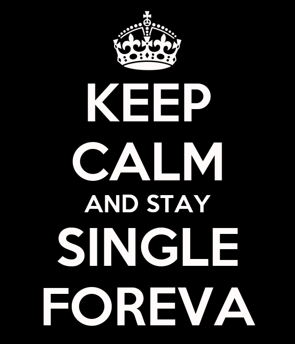 KEEP CALM AND STAY SINGLE FOREVA