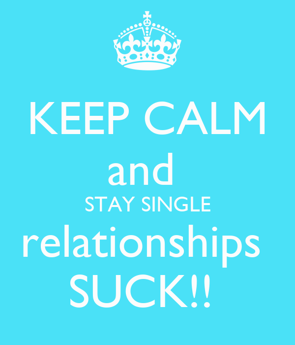 KEEP CALM and  STAY SINGLE relationships  SUCK!!