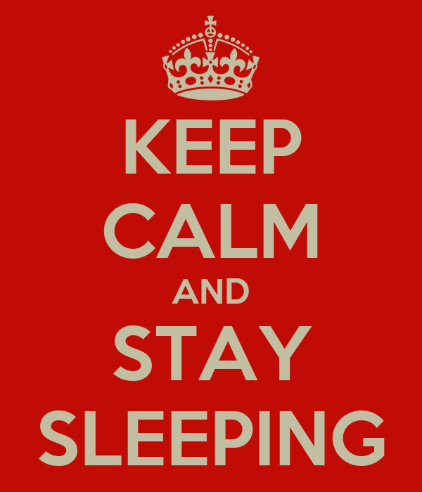 KEEP CALM AND STAY SLEEPING