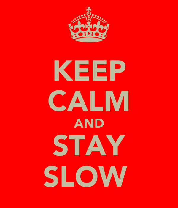 KEEP CALM AND STAY SLOW☺