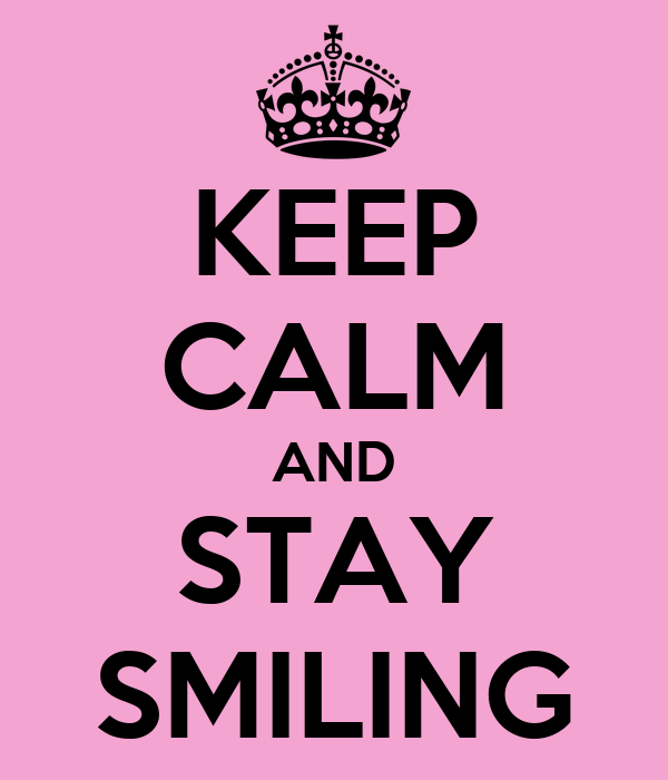 KEEP CALM AND STAY SMILING