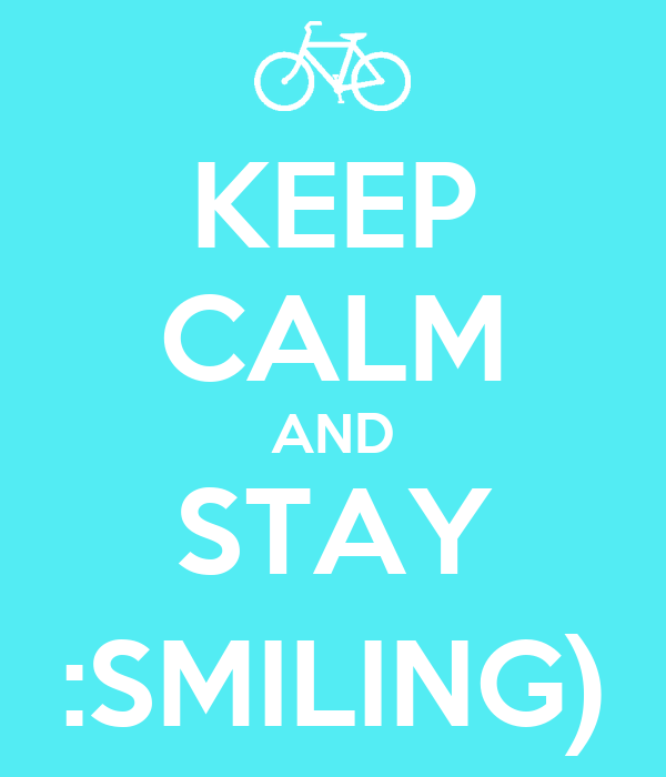 KEEP CALM AND STAY :SMILING)