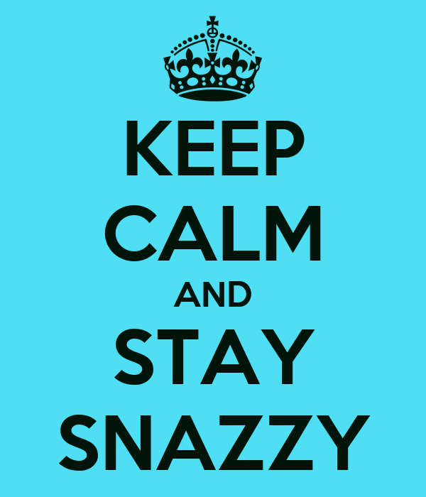 KEEP CALM AND STAY SNAZZY