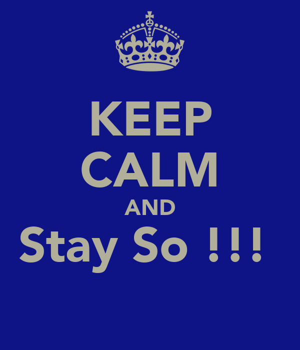 KEEP CALM AND Stay So !!!