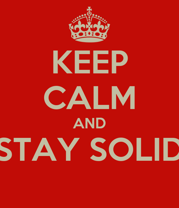 KEEP CALM AND STAY SOLID