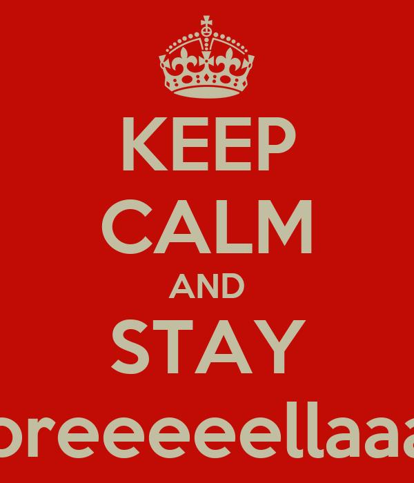 KEEP CALM AND STAY Soreeeeellaaaa