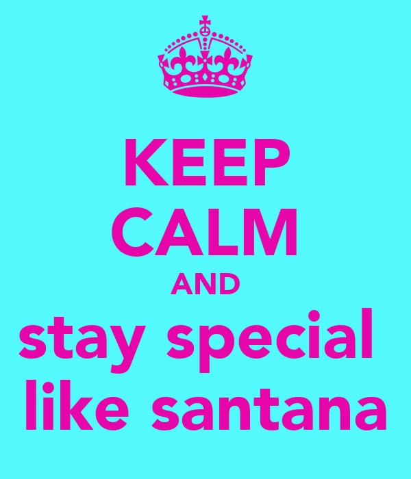 KEEP CALM AND stay special  like santana