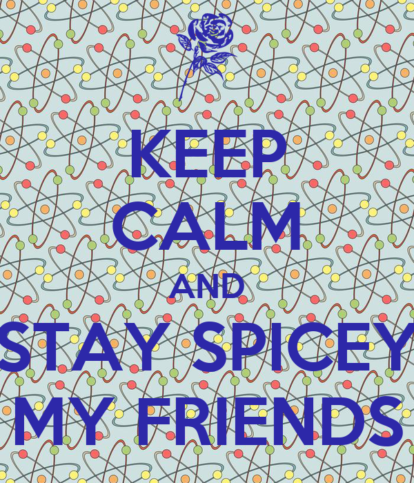 KEEP CALM AND STAY SPICEY MY FRIENDS