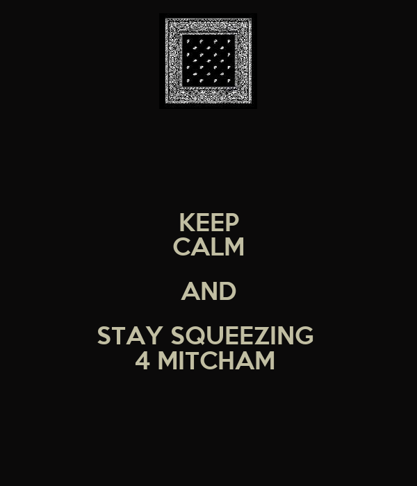 KEEP CALM AND STAY SQUEEZING  4 MITCHAM