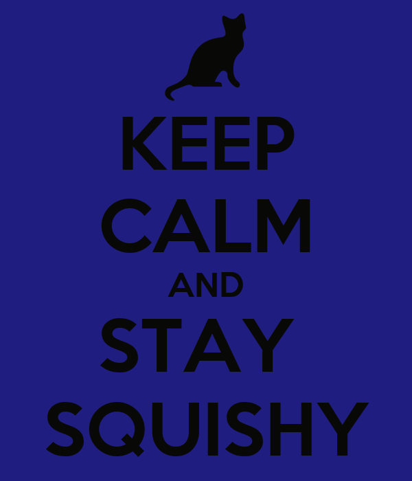 KEEP CALM AND STAY  SQUISHY
