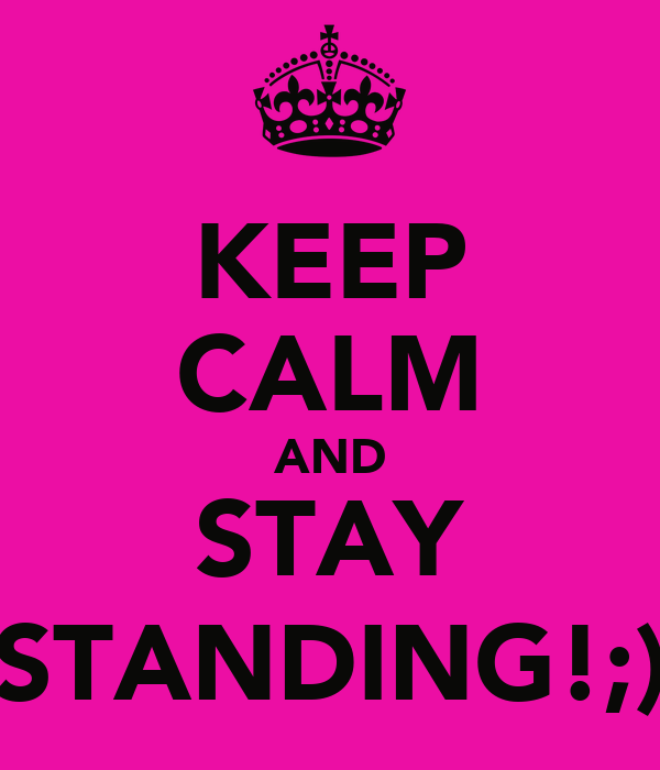 KEEP CALM AND STAY STANDING!;)