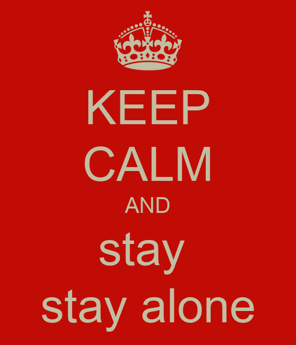 KEEP CALM AND stay  stay alone
