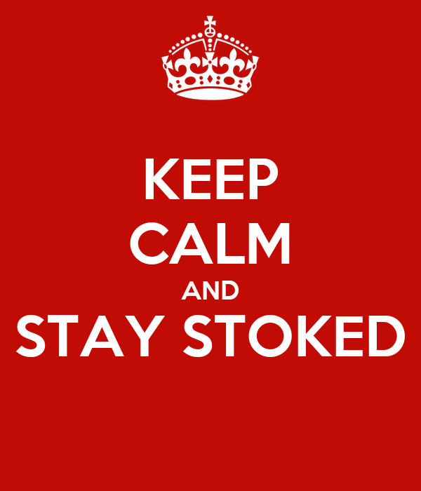 KEEP CALM AND STAY STOKED