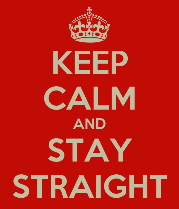 KEEP CALM AND STAY STRAIGHT