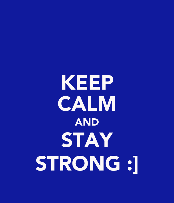 KEEP CALM AND STAY STRONG :]