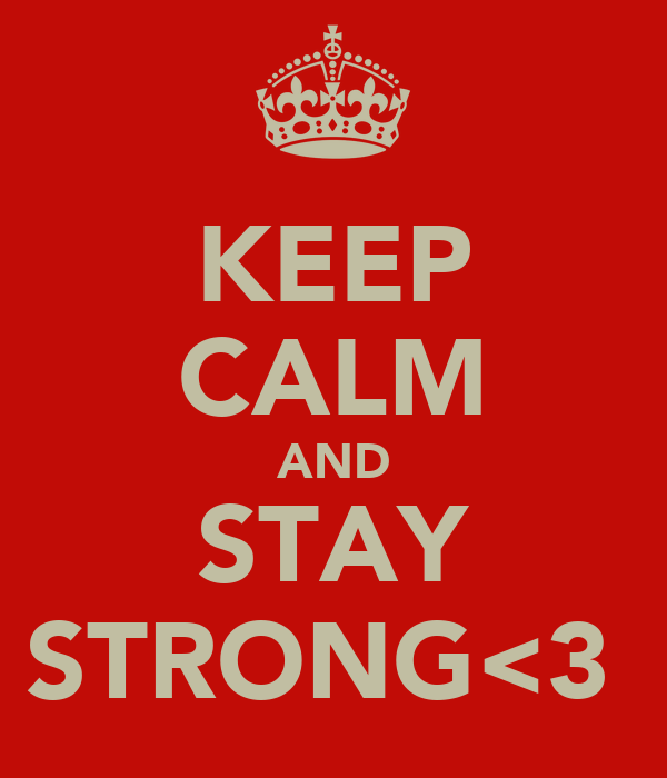 KEEP CALM AND STAY STRONG<3