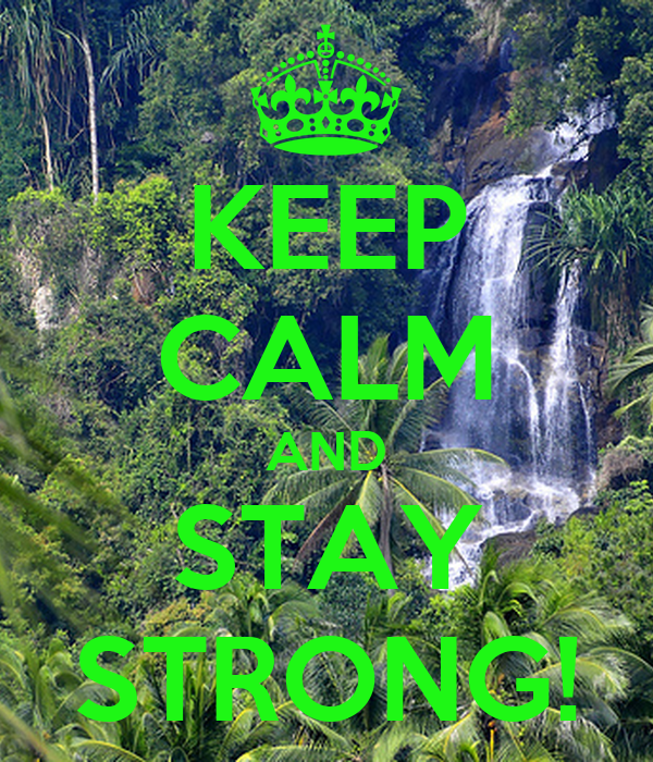 KEEP CALM AND STAY STRONG!